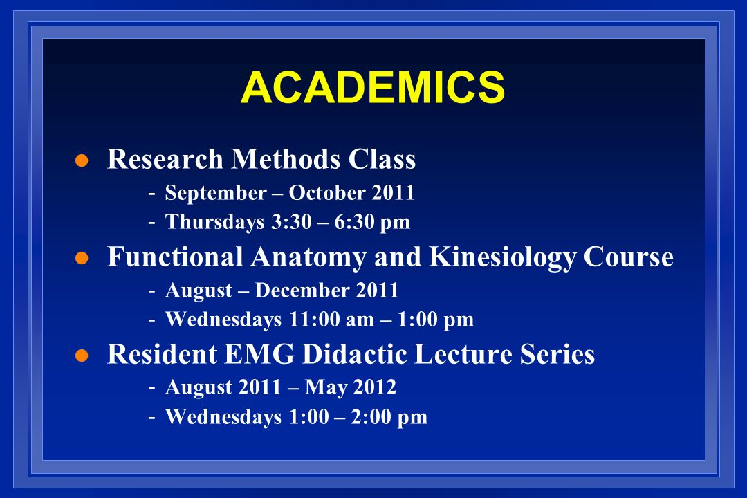 ACADEMICS l Research Methods Class - September – October 2011 - Thursdays 3:30 – 6:30 pm l Functional Anatomy and Kinesiology Course - August – December 2011 - Wednesdays 11:00 am – 1:00 pm l Resident EMG Didactic Lecture Series - August 2011 – May 2012 - Wednesdays 1:00 – 2:00 pm