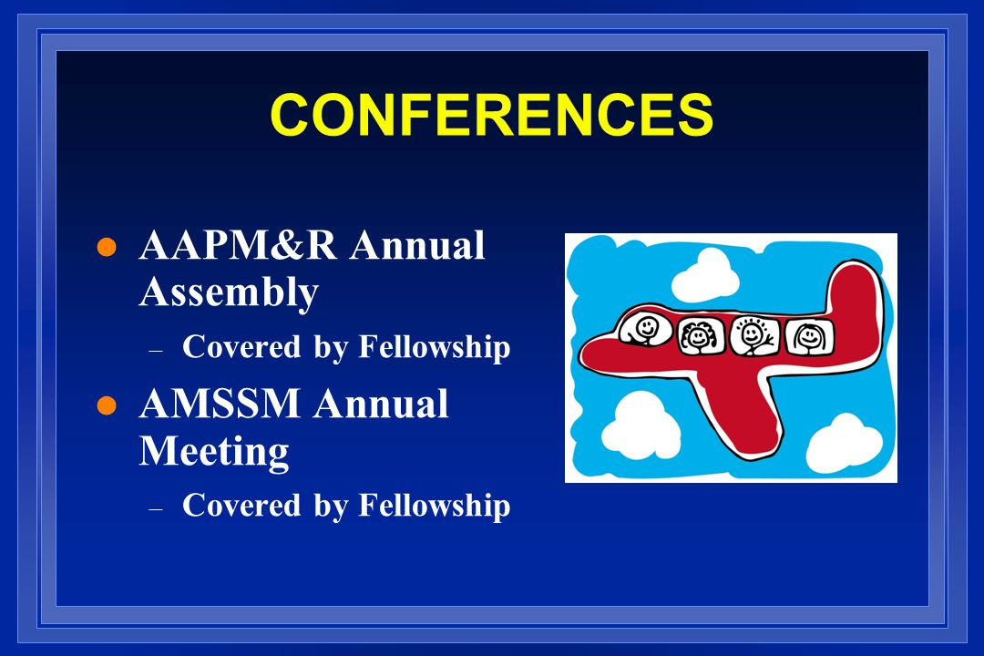 CONFERENCES l AAPM&R Annual Assembly – Covered by Fellowship l AMSSM Annual Meeting – Covered by Fellowship