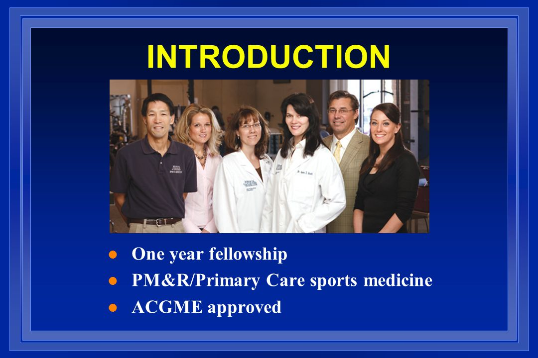 INTRODUCTION l One year fellowship l PM&R/Primary Care sports medicine l ACGME approved