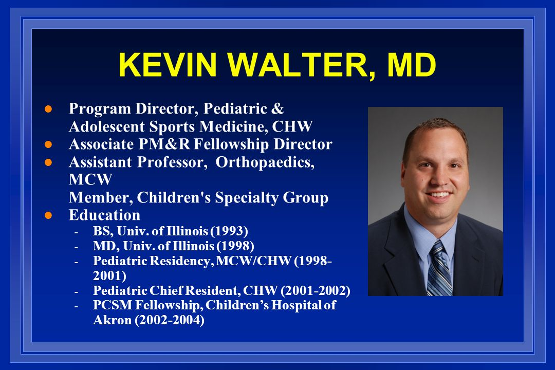 KEVIN WALTER, MD l Program Director, Pediatric & Adolescent Sports Medicine, CHW l Associate PM&R Fellowship Director l Assistant Professor, Orthopaedics, MCW Member, Children s Specialty Group l Education - BS, Univ.