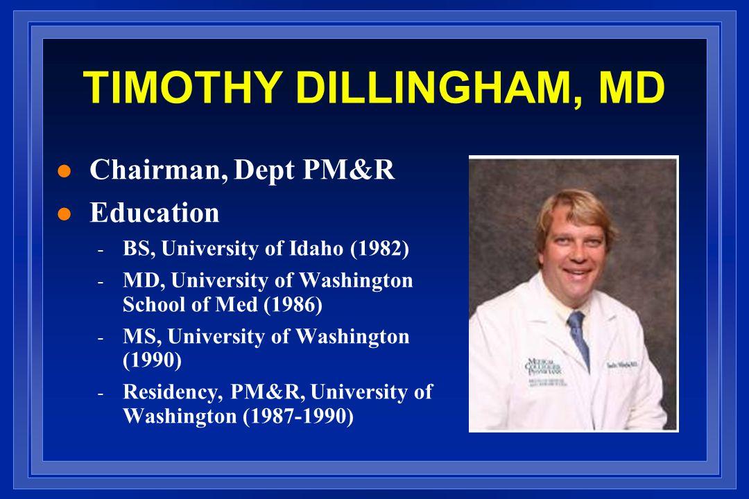 TIMOTHY DILLINGHAM, MD l Chairman, Dept PM&R l Education - BS, University of Idaho (1982) - MD, University of Washington School of Med (1986) - MS, University of Washington (1990) - Residency, PM&R, University of Washington (1987-1990)