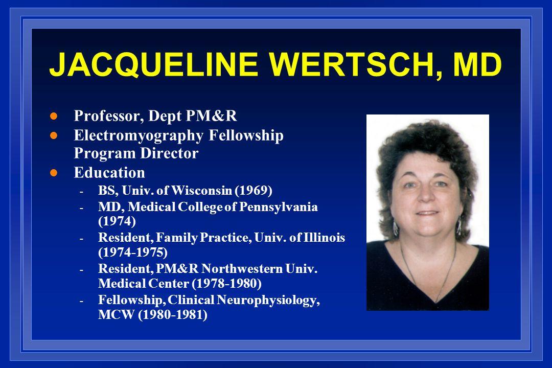 JACQUELINE WERTSCH, MD l Professor, Dept PM&R l Electromyography Fellowship Program Director l Education - BS, Univ.