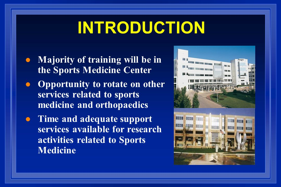 INTRODUCTION l Majority of training will be in the Sports Medicine Center l Opportunity to rotate on other services related to sports medicine and orthopaedics l Time and adequate support services available for research activities related to Sports Medicine