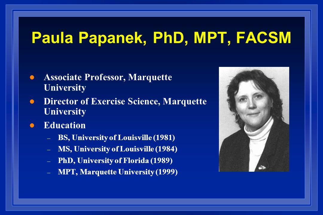 Paula Papanek, PhD, MPT, FACSM l Associate Professor, Marquette University l Director of Exercise Science, Marquette University l Education – BS, University of Louisville (1981) – MS, University of Louisville (1984) – PhD, University of Florida (1989) – MPT, Marquette University (1999)
