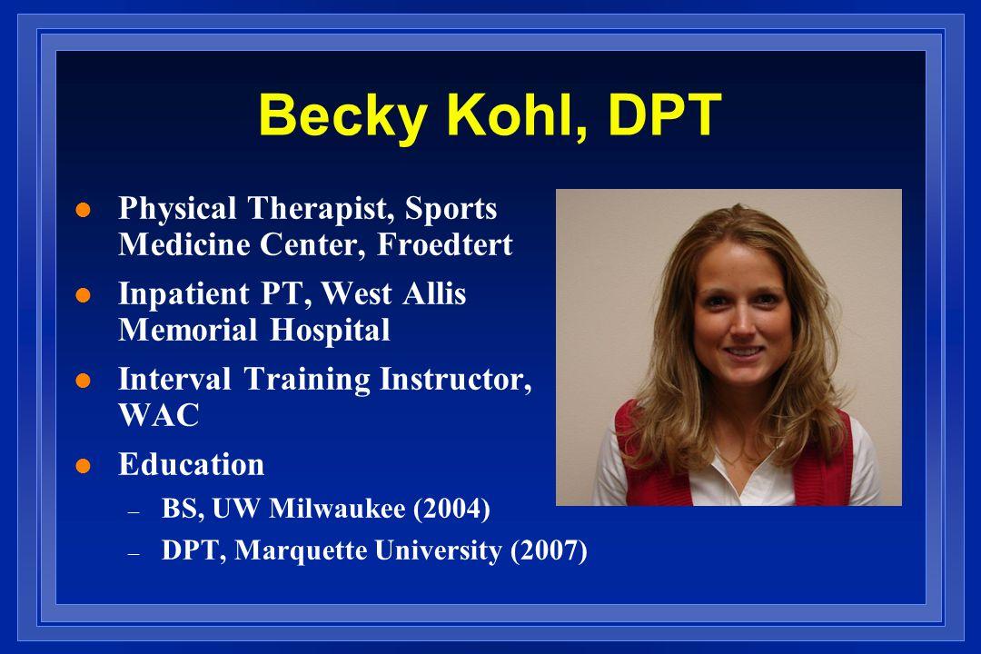 Becky Kohl, DPT l Physical Therapist, Sports Medicine Center, Froedtert l Inpatient PT, West Allis Memorial Hospital l Interval Training Instructor, WAC l Education – BS, UW Milwaukee (2004) – DPT, Marquette University (2007)