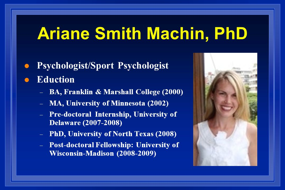 Ariane Smith Machin, PhD l Psychologist/Sport Psychologist l Eduction – BA, Franklin & Marshall College (2000) – MA, University of Minnesota (2002) – Pre-doctoral Internship, University of Delaware (2007-2008) – PhD, University of North Texas (2008) – Post-doctoral Fellowship: University of Wisconsin-Madison (2008-2009)