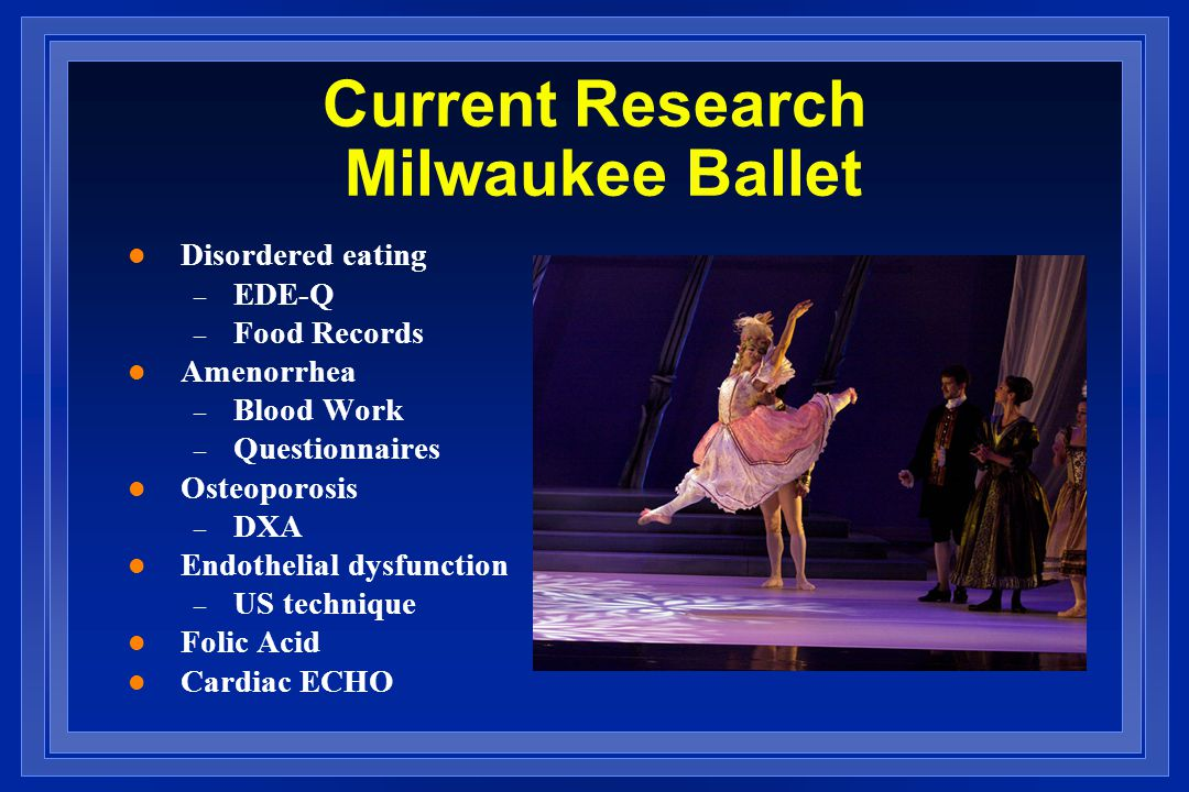 Current Research Milwaukee Ballet l Disordered eating – EDE-Q – Food Records l Amenorrhea – Blood Work – Questionnaires l Osteoporosis – DXA l Endothelial dysfunction – US technique l Folic Acid l Cardiac ECHO