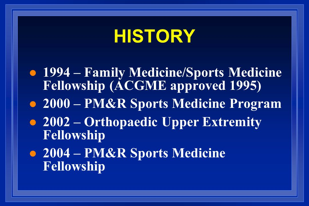 HISTORY l 1994 – Family Medicine/Sports Medicine Fellowship (ACGME approved 1995) l 2000 – PM&R Sports Medicine Program l 2002 – Orthopaedic Upper Extremity Fellowship l 2004 – PM&R Sports Medicine Fellowship