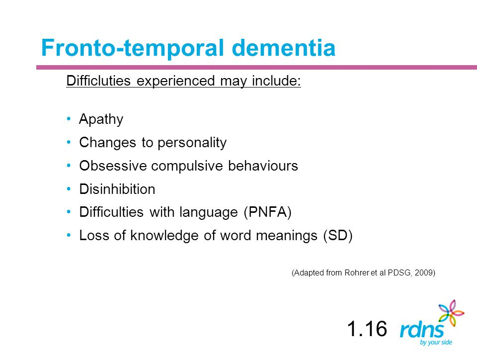 Fronto-temporal dementia Difficluties experienced may include: Apathy Changes to personality Obsessive compulsive behaviours Disinhibition Difficultie