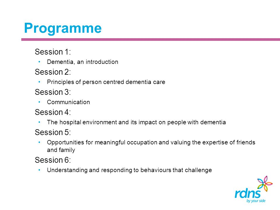 Programme  Session 1: Dementia, an introduction  Session 2: Principles of person centred dementia care  Session 3: Communication  Session 4: The h