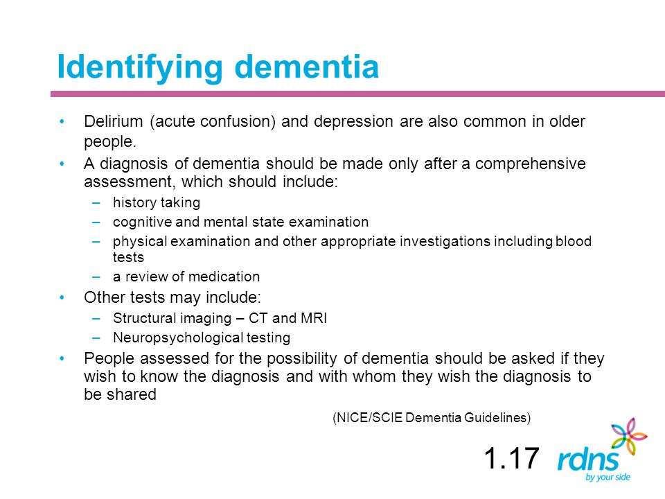 Identifying dementia Delirium (acute confusion) and depression are also common in older people. A diagnosis of dementia should be made only after a co