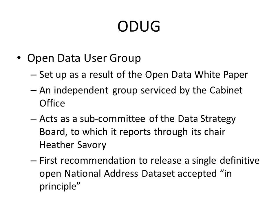 Open Data User Group – Set up as a result of the Open Data White Paper – An independent group serviced by the Cabinet Office – Acts as a sub-committee of the Data Strategy Board, to which it reports through its chair Heather Savory – First recommendation to release a single definitive open National Address Dataset accepted in principle