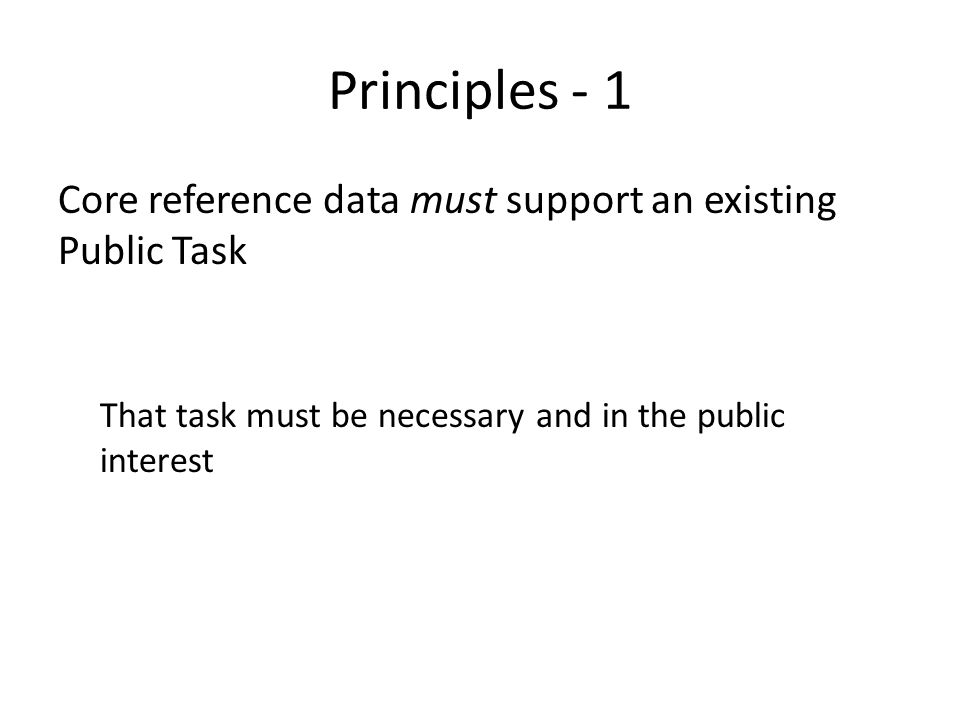 Principles - 1 Core reference data must support an existing Public Task That task must be necessary and in the public interest