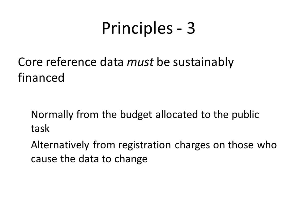 Principles - 3 Core reference data must be sustainably financed Normally from the budget allocated to the public task Alternatively from registration charges on those who cause the data to change
