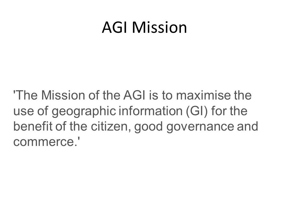AGI Mission The Mission of the AGI is to maximise the use of geographic information (GI) for the benefit of the citizen, good governance and commerce.