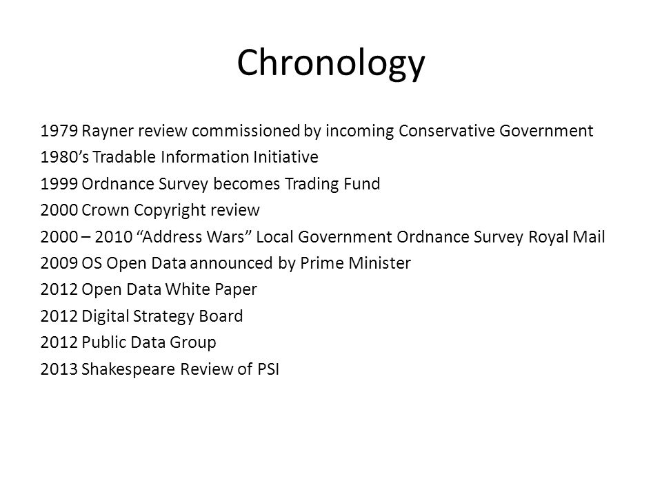 Chronology 1979 Rayner review commissioned by incoming Conservative Government 1980's Tradable Information Initiative 1999 Ordnance Survey becomes Trading Fund 2000 Crown Copyright review 2000 – 2010 Address Wars Local Government Ordnance Survey Royal Mail 2009 OS Open Data announced by Prime Minister 2012 Open Data White Paper 2012 Digital Strategy Board 2012 Public Data Group 2013 Shakespeare Review of PSI
