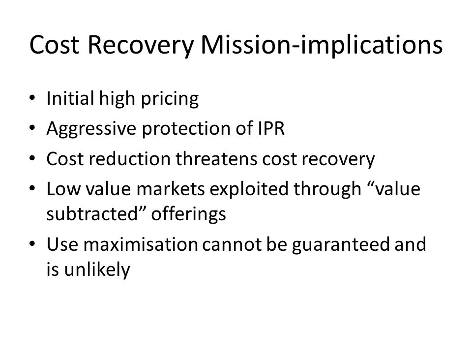 Cost Recovery Mission-implications Initial high pricing Aggressive protection of IPR Cost reduction threatens cost recovery Low value markets exploited through value subtracted offerings Use maximisation cannot be guaranteed and is unlikely