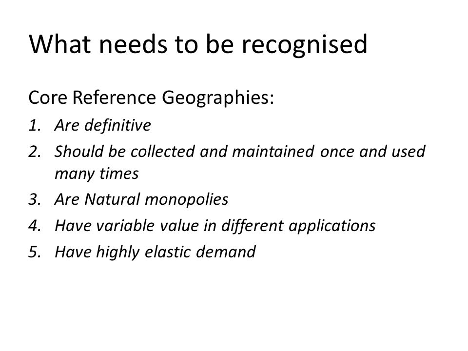 What needs to be recognised Core Reference Geographies: 1.Are definitive 2.Should be collected and maintained once and used many times 3.Are Natural monopolies 4.Have variable value in different applications 5.Have highly elastic demand