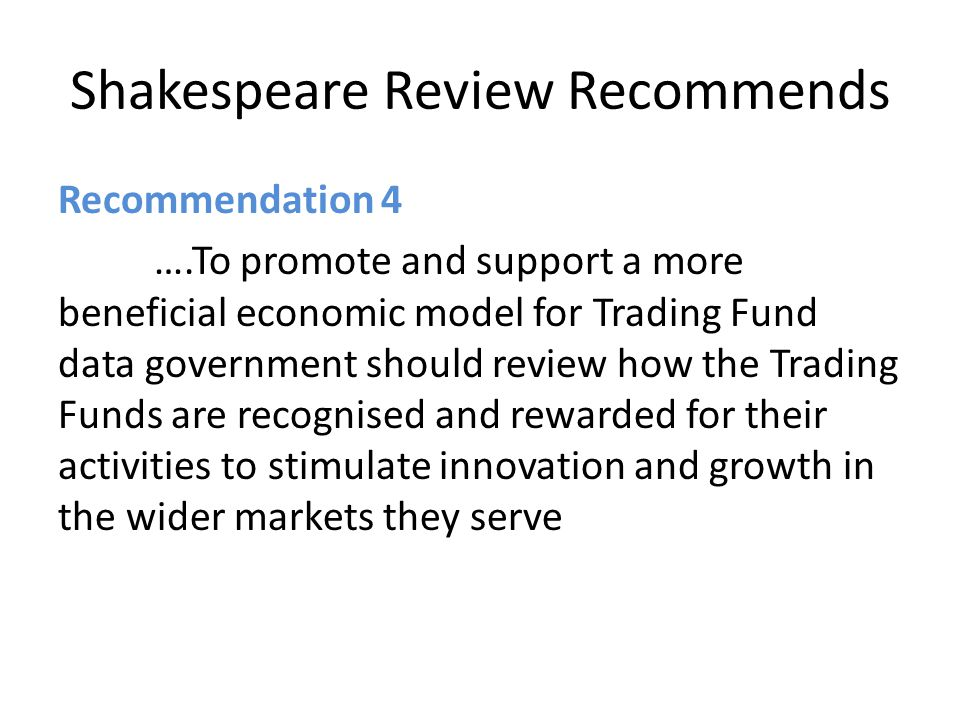 Shakespeare Review Recommends Recommendation 4 ….To promote and support a more beneficial economic model for Trading Fund data government should review how the Trading Funds are recognised and rewarded for their activities to stimulate innovation and growth in the wider markets they serve