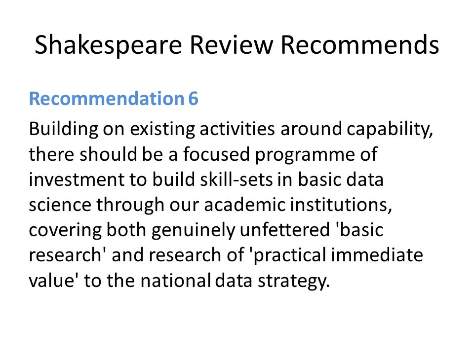 Shakespeare Review Recommends Recommendation 6 Building on existing activities around capability, there should be a focused programme of investment to build skill-sets in basic data science through our academic institutions, covering both genuinely unfettered basic research and research of practical immediate value to the national data strategy.
