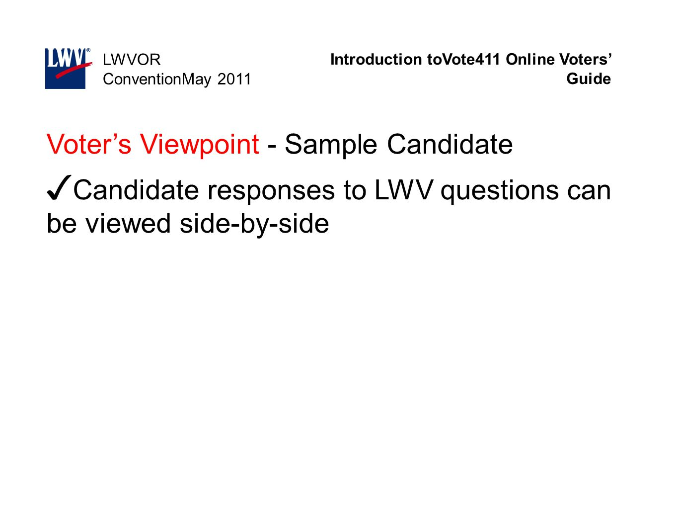 Introduction toVote411 Online Voters' Guide LWVOR ConventionMay 2011 Voter's Viewpoint - Sample Candidate ✓ Candidate responses to LWV questions can b