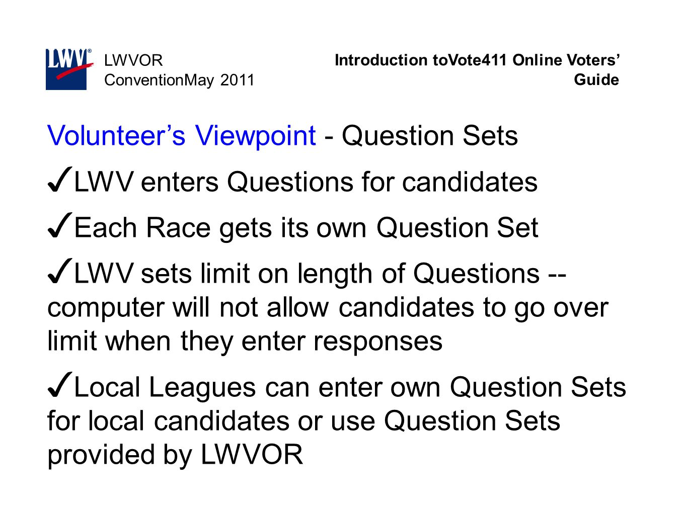 Introduction toVote411 Online Voters' Guide LWVOR ConventionMay 2011 Volunteer's Viewpoint - Question Sets ✓ LWV enters Questions for candidates ✓ Eac