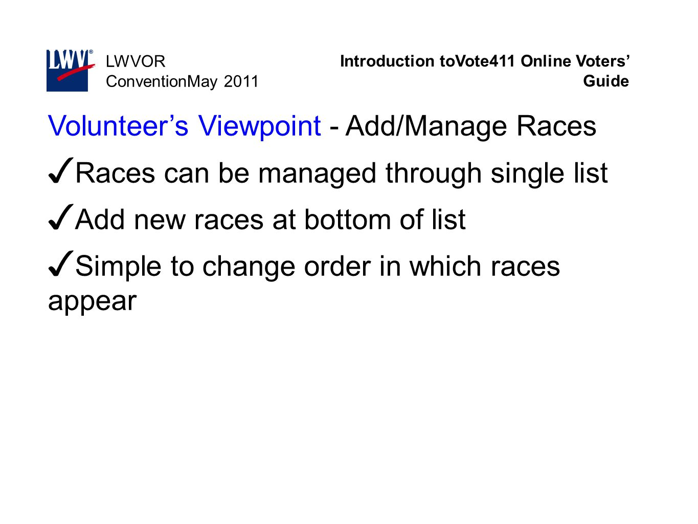 Introduction toVote411 Online Voters' Guide LWVOR ConventionMay 2011 Volunteer's Viewpoint - Add/Manage Races ✓ Races can be managed through single li