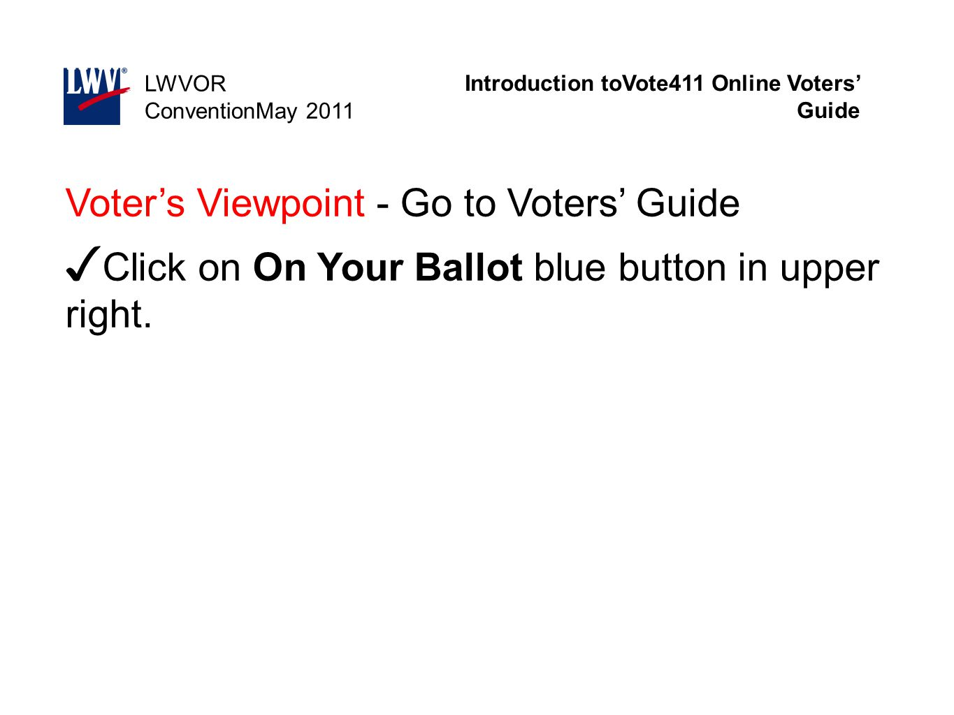 Introduction toVote411 Online Voters' Guide LWVOR ConventionMay 2011 Voter's Viewpoint - Go to Voters' Guide ✓ Click on On Your Ballot blue button in