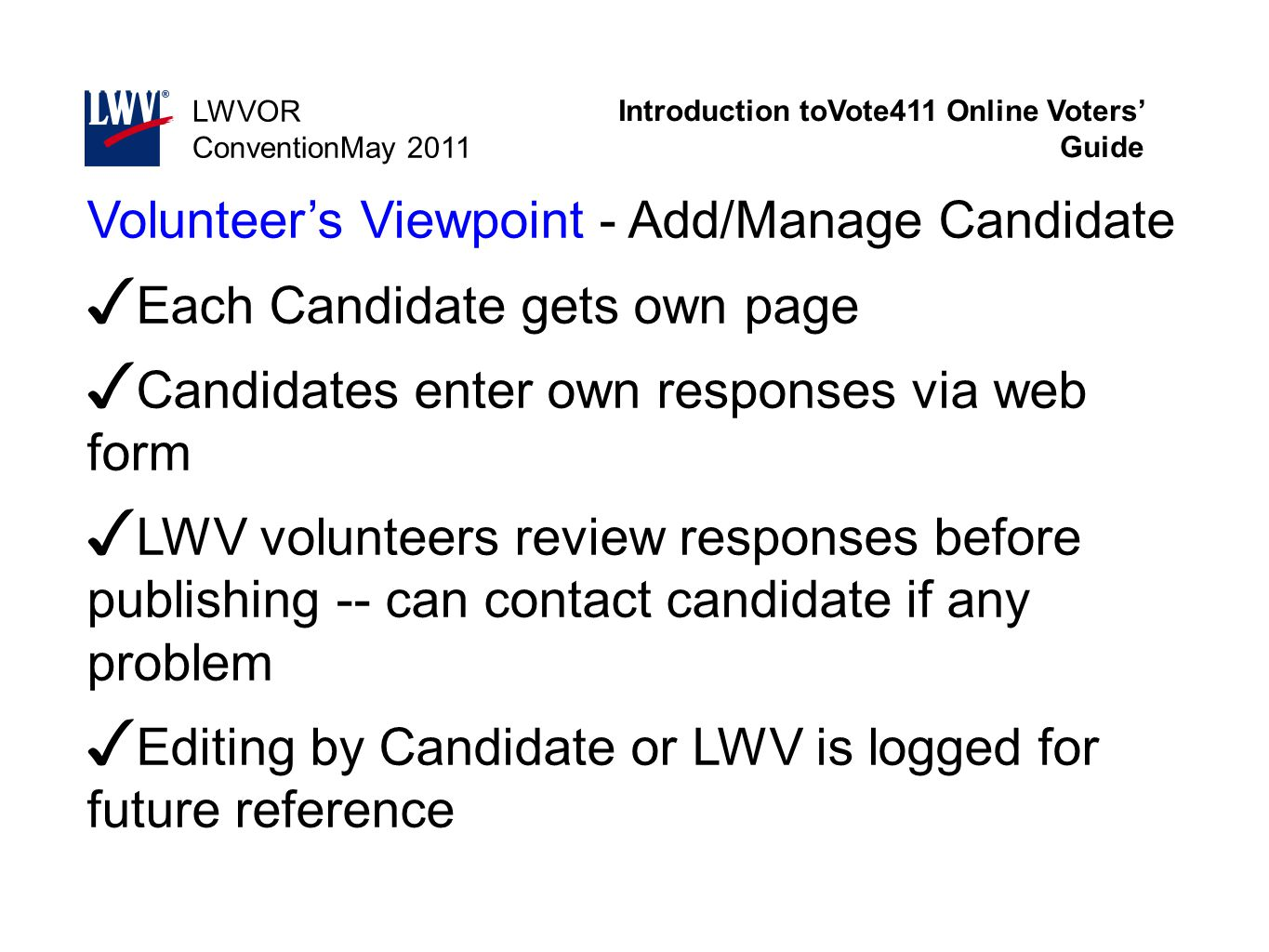 Introduction toVote411 Online Voters' Guide LWVOR ConventionMay 2011 Volunteer's Viewpoint - Add/Manage Candidate ✓ Each Candidate gets own page ✓ Can
