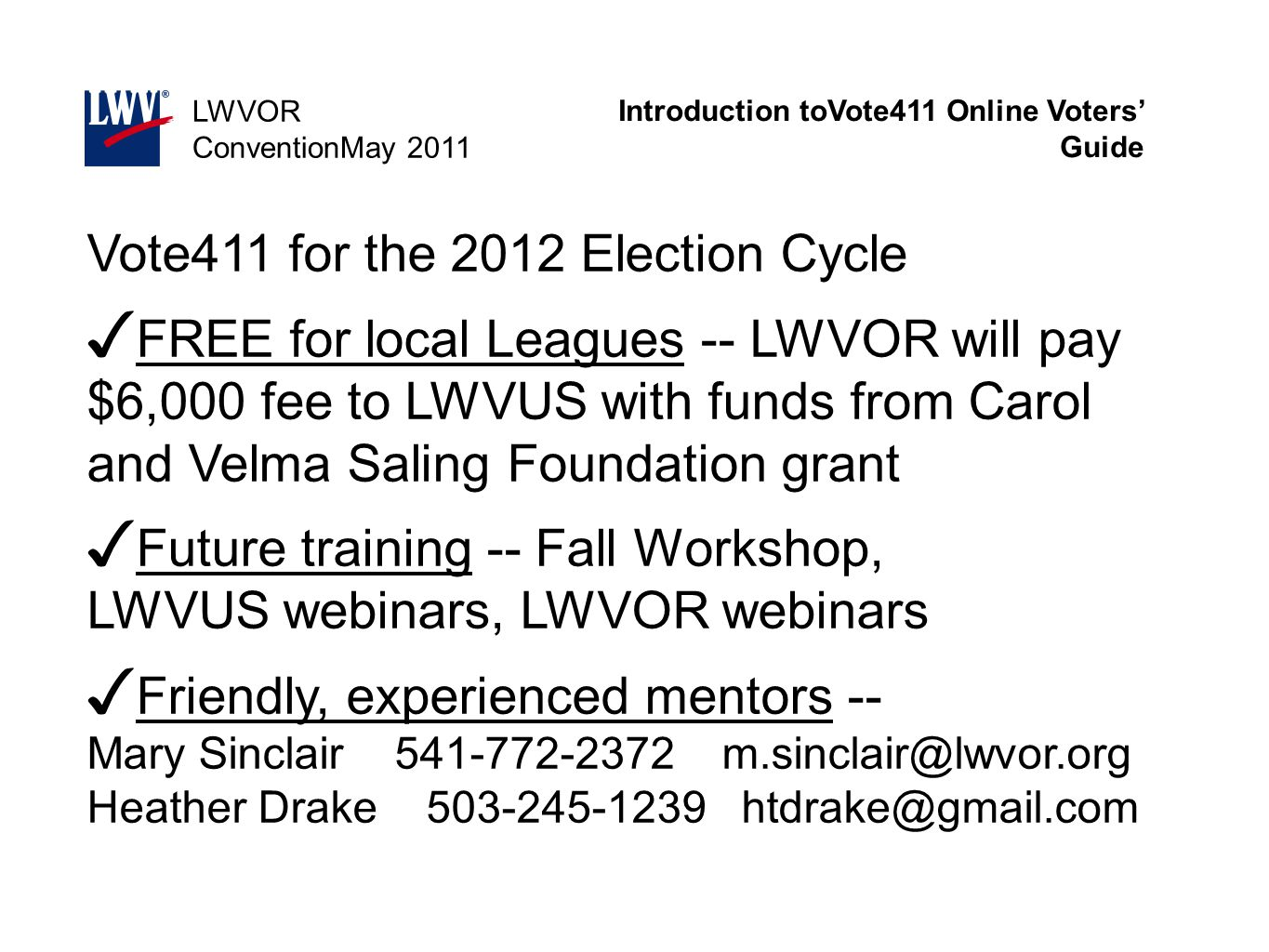 Introduction toVote411 Online Voters' Guide LWVOR ConventionMay 2011 Vote411 for the 2012 Election Cycle ✓ FREE for local Leagues -- LWVOR will pay $6,000 fee to LWVUS with funds from Carol and Velma Saling Foundation grant ✓ Future training -- Fall Workshop, LWVUS webinars, LWVOR webinars ✓ Friendly, experienced mentors -- Mary Sinclair 541-772-2372 m.sinclair@lwvor.org Heather Drake 503-245-1239 htdrake@gmail.com