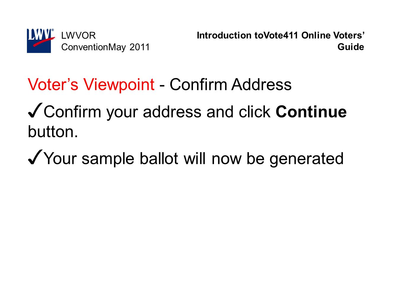 Introduction toVote411 Online Voters' Guide LWVOR ConventionMay 2011 Voter's Viewpoint - Confirm Address ✓ Confirm your address and click Continue but