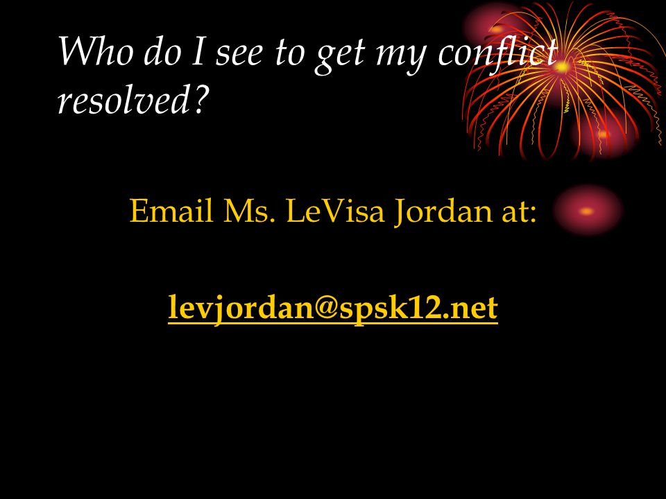 Who do I see to get my conflict resolved? Email Ms. LeVisa Jordan at: levjordan@spsk12.net
