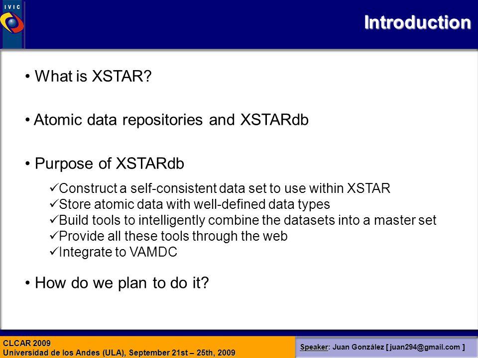 CLCAR 2009 Universidad de los Andes (ULA), September 21st – 25th, 2009 Speaker: Speaker: Juan González [ juan294@gmail.com ] Introduction What is XSTAR.