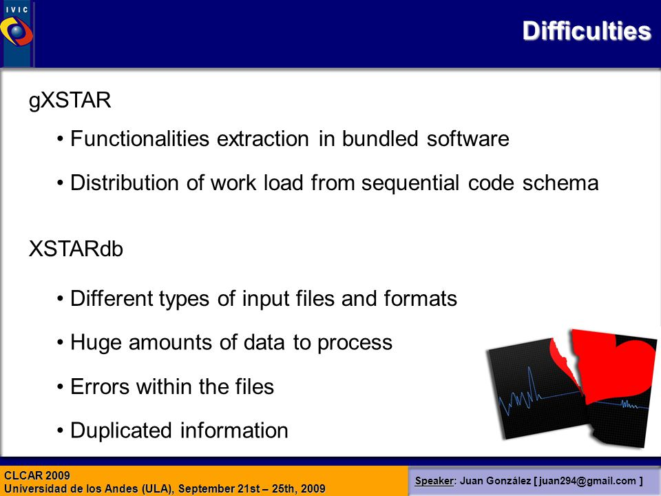 CLCAR 2009 Universidad de los Andes (ULA), September 21st – 25th, 2009 Speaker: Speaker: Juan González [ juan294@gmail.com ] Difficulties Different types of input files and formats Huge amounts of data to process Errors within the files Duplicated information Functionalities extraction in bundled software Distribution of work load from sequential code schema gXSTAR XSTARdb
