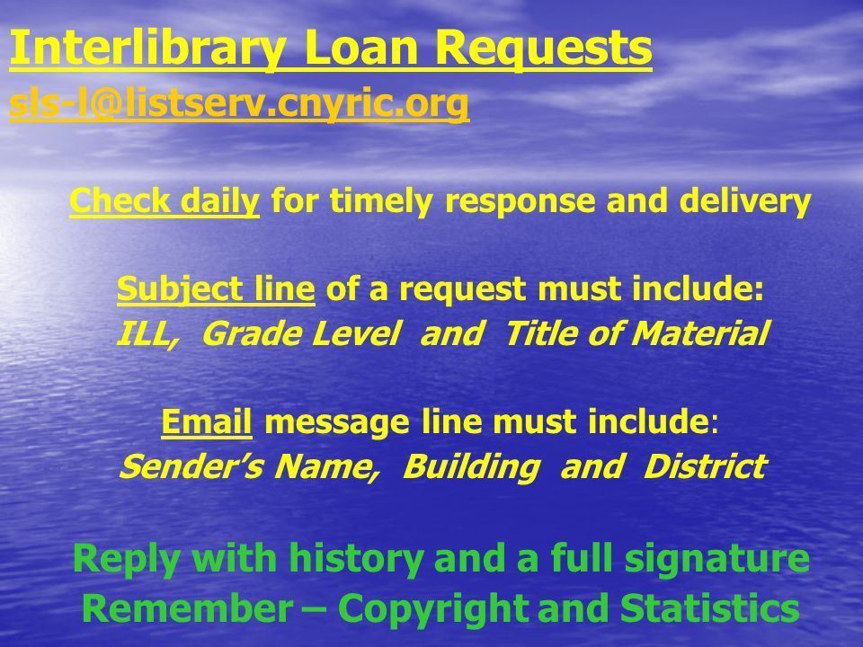 Interlibrary Loan Requests sls-l@listserv.cnyric.org Check daily for timely response and delivery Subject line of a request must include: ILL, Grade Level and Title of Material Email message line must include: Sender's Name, Building and District Reply with history and a full signature Remember – Copyright and Statistics