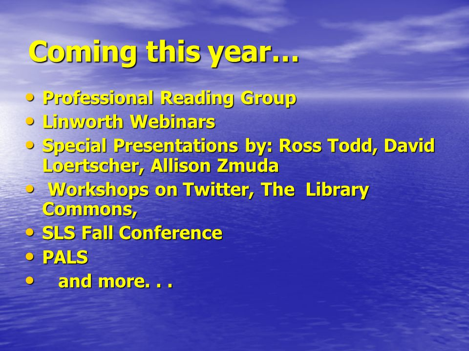 Coming this year… Professional Reading Group Professional Reading Group Linworth Webinars Linworth Webinars Special Presentations by: Ross Todd, David Loertscher, Allison Zmuda Special Presentations by: Ross Todd, David Loertscher, Allison Zmuda Workshops on Twitter, The Library Commons, Workshops on Twitter, The Library Commons, SLS Fall Conference SLS Fall Conference PALS PALS and more...