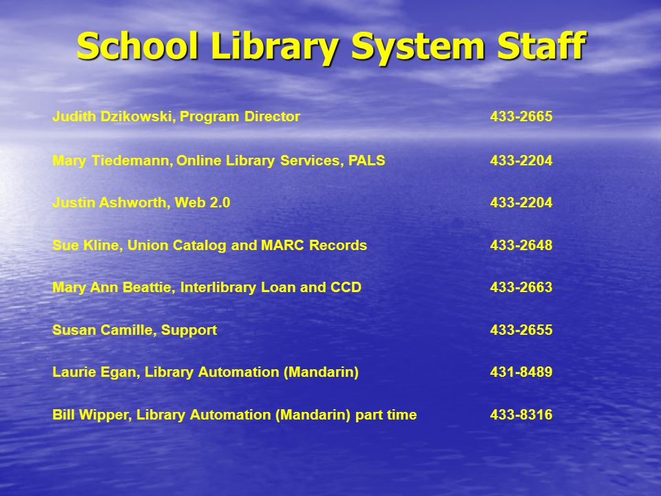 School Library System Staff Judith Dzikowski, Program Director433-2665 Mary Tiedemann, Online Library Services, PALS433-2204 Justin Ashworth, Web 2.0433-2204 Sue Kline, Union Catalog and MARC Records433-2648 Mary Ann Beattie, Interlibrary Loan and CCD433-2663 Susan Camille, Support433-2655 Laurie Egan, Library Automation (Mandarin)431-8489 Bill Wipper, Library Automation (Mandarin) part time433-8316