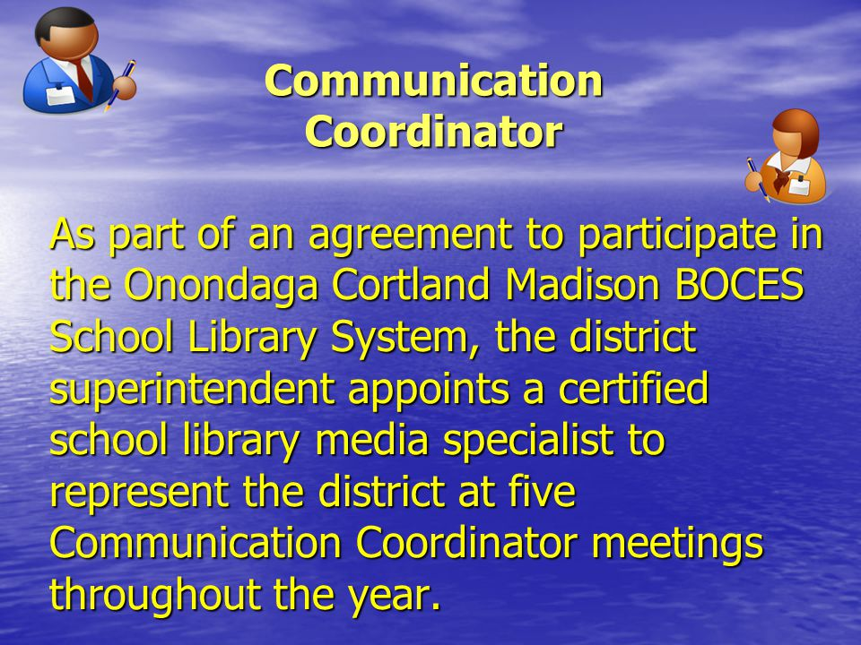 Communication Coordinator As part of an agreement to participate in the Onondaga Cortland Madison BOCES School Library System, the district superintendent appoints a certified school library media specialist to represent the district at five Communication Coordinator meetings throughout the year.