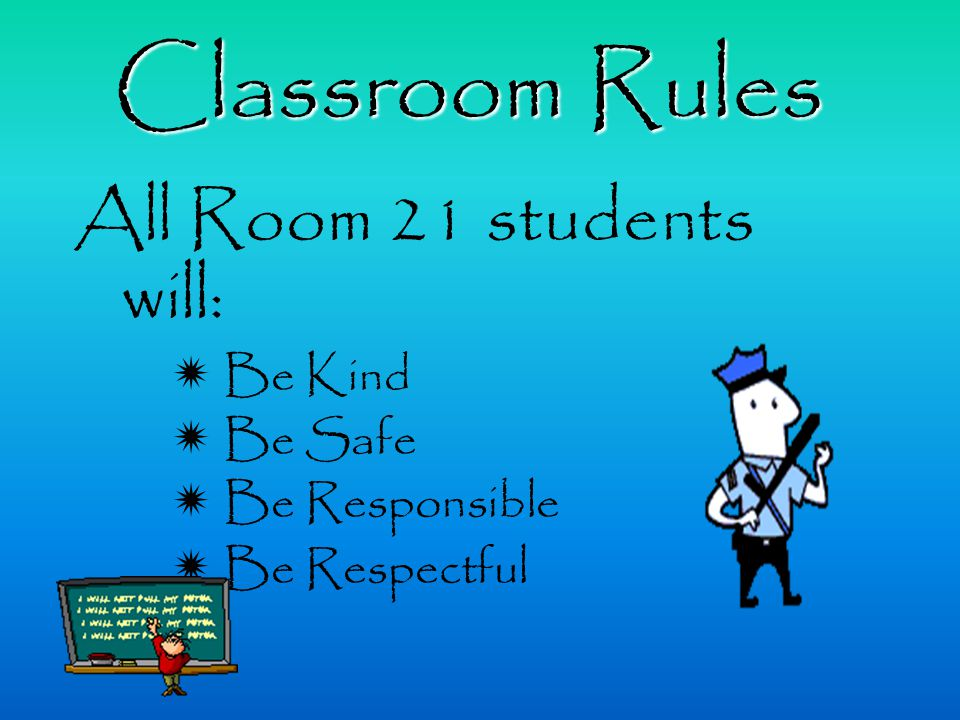All Room 21 students will:  Be Kind  Be Safe  Be Responsible  Be Respectful Classroom Rules