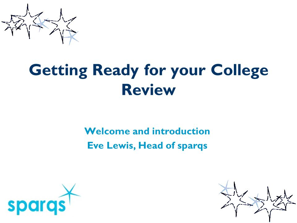 Getting Ready for your College Review Welcome and introduction Eve Lewis, Head of sparqs