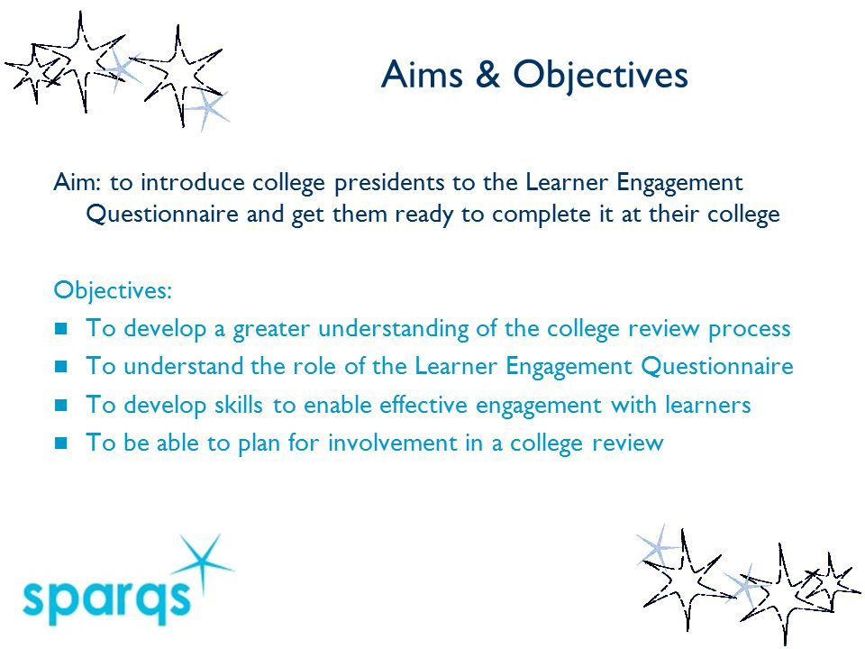 Aims & Objectives Aim: to introduce college presidents to the Learner Engagement Questionnaire and get them ready to complete it at their college Objectives: To develop a greater understanding of the college review process To understand the role of the Learner Engagement Questionnaire To develop skills to enable effective engagement with learners To be able to plan for involvement in a college review