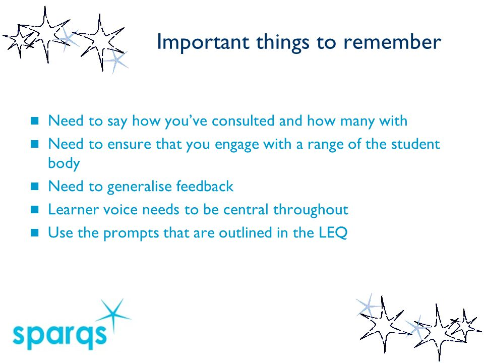 Important things to remember Need to say how you've consulted and how many with Need to ensure that you engage with a range of the student body Need t