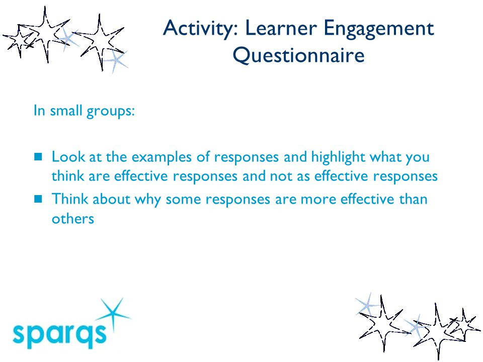 Activity: Learner Engagement Questionnaire In small groups: Look at the examples of responses and highlight what you think are effective responses and not as effective responses Think about why some responses are more effective than others
