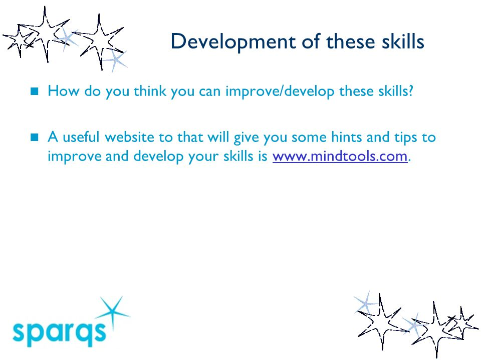 Development of these skills How do you think you can improve/develop these skills? A useful website to that will give you some hints and tips to impro