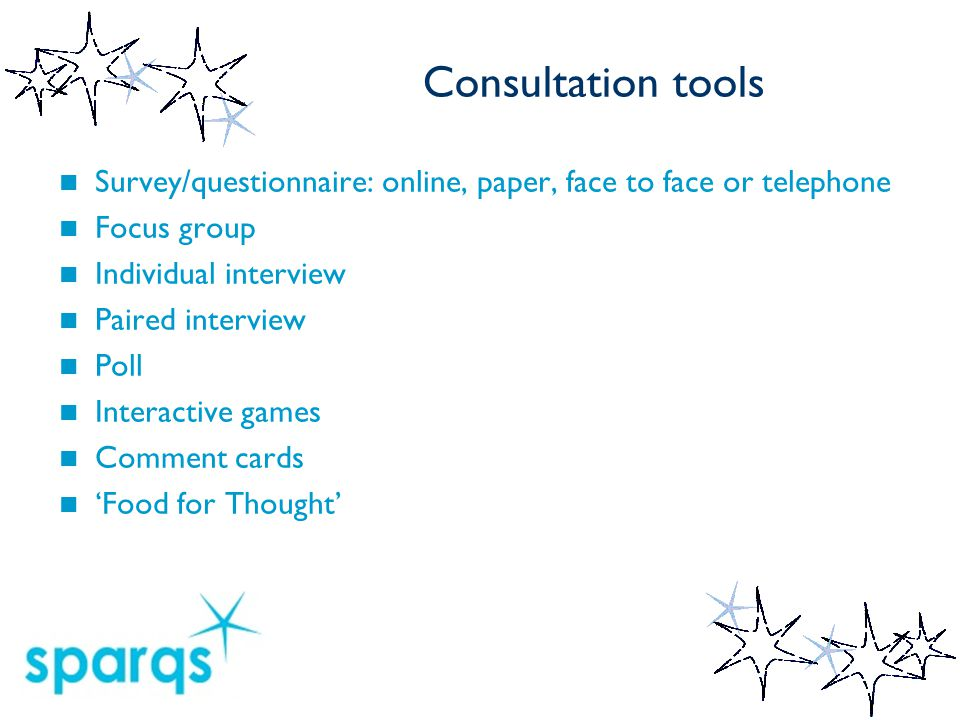 Consultation tools Survey/questionnaire: online, paper, face to face or telephone Focus group Individual interview Paired interview Poll Interactive games Comment cards 'Food for Thought'