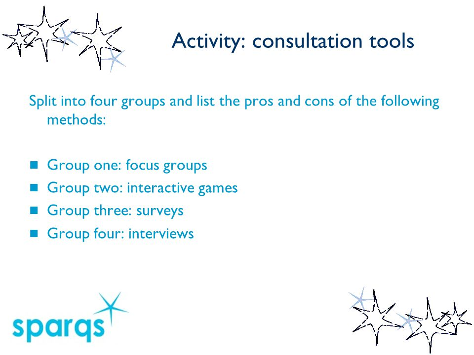 Activity: consultation tools Split into four groups and list the pros and cons of the following methods: Group one: focus groups Group two: interactive games Group three: surveys Group four: interviews