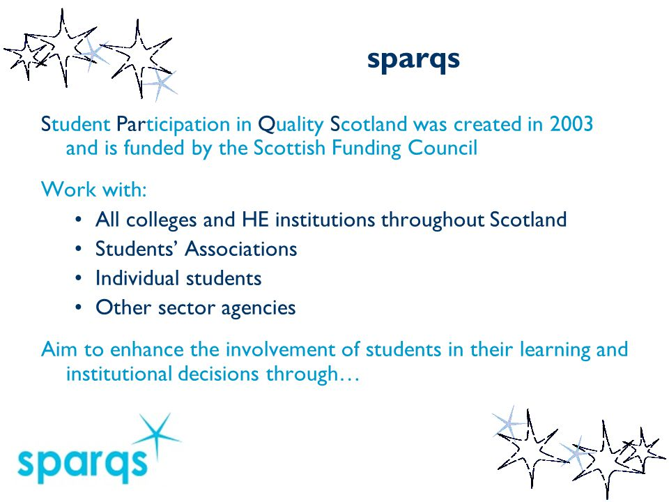 sparqs Student Participation in Quality Scotland was created in 2003 and is funded by the Scottish Funding Council Work with: All colleges and HE institutions throughout Scotland Students' Associations Individual students Other sector agencies Aim to enhance the involvement of students in their learning and institutional decisions through…