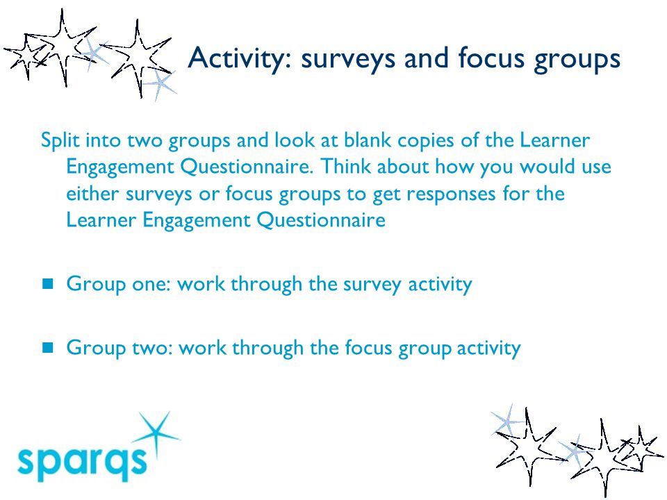 Activity: surveys and focus groups Split into two groups and look at blank copies of the Learner Engagement Questionnaire. Think about how you would u