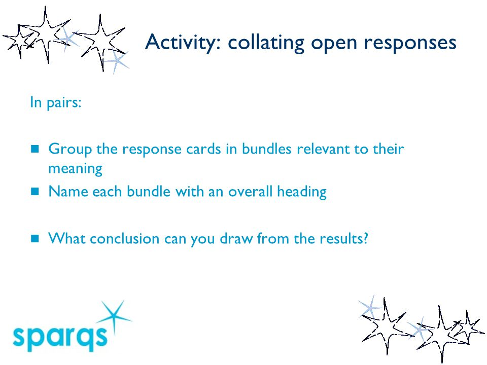Activity: collating open responses In pairs: Group the response cards in bundles relevant to their meaning Name each bundle with an overall heading What conclusion can you draw from the results
