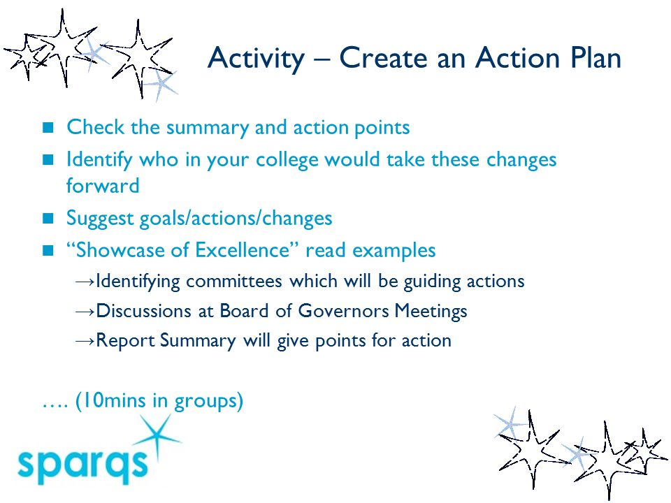 Activity – Create an Action Plan Check the summary and action points Identify who in your college would take these changes forward Suggest goals/actions/changes Showcase of Excellence read examples → Identifying committees which will be guiding actions → Discussions at Board of Governors Meetings → Report Summary will give points for action ….